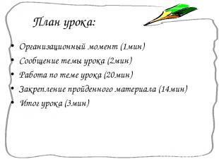План урока: Организационный момент (1мин) Сообщение темы урока (2мин) Работа по