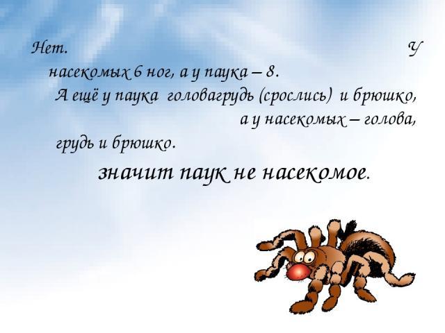 Нет. У насекомых 6 ног, а у паука – 8. А ещё у паука головагрудь (срослись) и брюшко, а у насекомых – голова, грудь и брюшко. значит паук не насекомое.