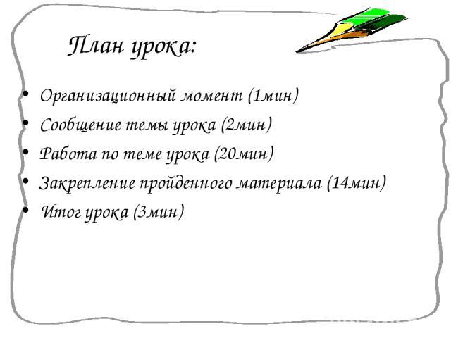 План урока: Организационный момент (1мин) Сообщение темы урока (2мин) Работа по теме урока (20мин) Закрепление пройденного материала (14мин) Итог урока (3мин)