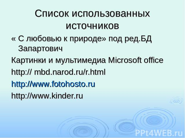 Список использованных источников « С любовью к природе» под ред.БД Запартович Картинки и мультимедиа Microsoft office http:// mbd.narod.ru/r.html http://www.fotohosto.ru http://www.kinder.ru
