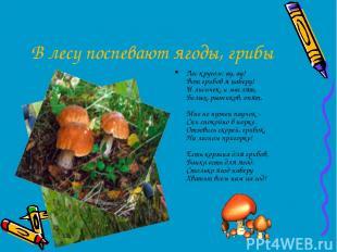 В лесу поспевают ягоды, грибы Лес кругом: ау, ау! Вот грибов я наберу! И лисичек