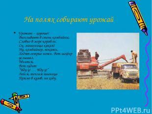 На полях собирают урожай Урожаю – хорошо! Выплывают в степь комбайны, Словно в м