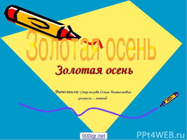 Золотая осень Выполнила: Стерликова Ольга Анатольевна учитель – логопед 900igr.net