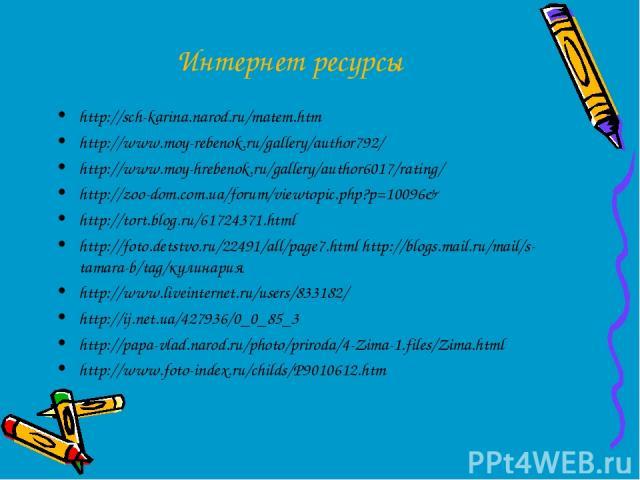 Интернет ресурсы http://sch-karina.narod.ru/matem.htm http://www.moy-rebenok.ru/gallery/author792/ http://www.moy-hrebenok.ru/gallery/author6017/rating/ http://zoo-dom.com.ua/forum/viewtopic.php?p=10096& http://tort.blog.ru/61724371.html http://foto…