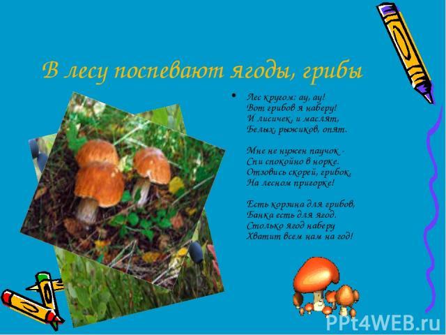 В лесу поспевают ягоды, грибы Лес кругом: ау, ау! Вот грибов я наберу! И лисичек, и маслят, Белых, рыжиков, опят. Мне не нужен паучок - Спи спокойно в норке. Отзовись скорей, грибок, На лесном пригорке! Есть корзина для грибов, Банка есть для ягод. …