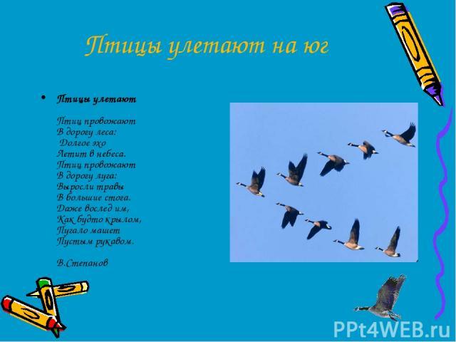 Птицы улетают на юг Птицы улетают Птиц провожают В дорогу леса: Долгое эхо Летит в небеса. Птиц провожают В дорогу луга: Выросли травы В большие стога. Даже вослед им, Как будто крылом, Пугало машет Пустым рукавом. В.Степанов