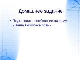 Домашнее задание Подготовить сообщение на тему: «Наша безопасность»