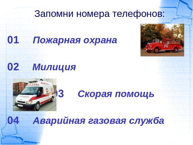 Запомни номера телефонов: 01 Пожарная охрана 02 Милиция 03 Скорая помощь 04 Аварийная газовая служба