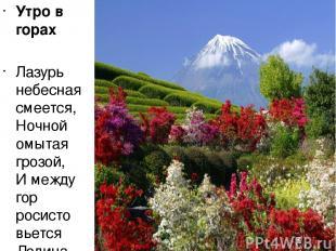 Утро в горах Лазурь небесная смеется, Ночной омытая грозой, И между гор росисто