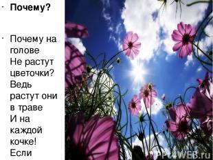 Почему? Почему на голове Не растут цветочки? Ведь растут они в траве И на каждой