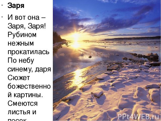 Заря И вот она – Заря, Заря! Рубином нежным прокатилась По небу синему, даря Сюжет божественной картины. Смеются листья и песок. Летает вечность звёздной пылью. И пламенеющий Восток Несёт восторг на лёгких крыльях. Ещё чуть-чуть и солнца луч Пронзае…
