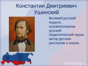Константин Дмитриевич Ушинский Великий русский педагог, основоположник русской п