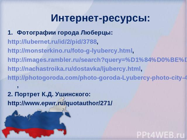 Интернет-ресурсы: Фотографии города Люберцы: http://lubernet.ru/id/2/pid/3788, http://monsterkino.ru/foto-g-lyubercy.html, http://images.rambler.ru/search?query=%D1%84%D0%BE%D1%82%D0%BE%20%D0%B3%D0%BE%D1%80%D0%BE%D0%B4%D0%B0%20%D0%9B%D1%8E%D0%B1%D0%…