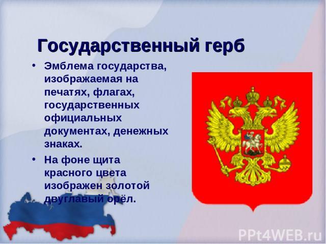 Государственный герб Эмблема государства, изображаемая на печатях, флагах, государственных официальных документах, денежных знаках. На фоне щита красного цвета изображен золотой двуглавый орёл.