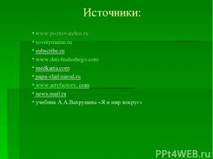 Источники: www.poznovatelno.ru sovetymame.ru subscribe.ru www.deti-budushego.com