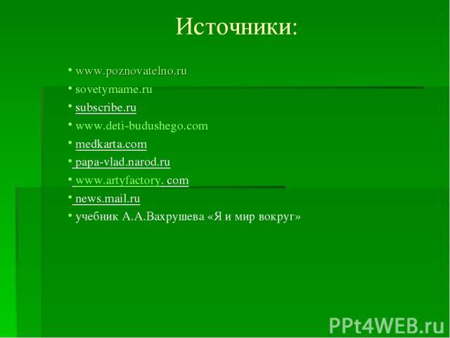 Источники: www.poznovatelno.ru sovetymame.ru subscribe.ru www.deti-budushego.com medkarta.com papa-vlad.narod.ru www.artyfactory. com news.mail.ru учебник А.А.Вахрушева «Я и мир вокруг»