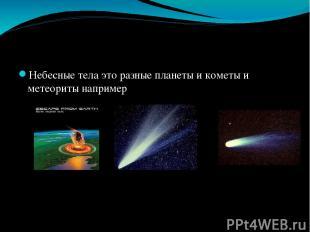 Небесные тела это разные планеты и кометы и метеориты например