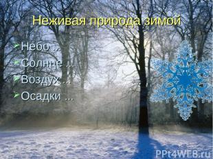 Неживая природа зимой Небо … Солнце … Воздух … Осадки …