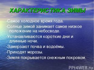 ХАРАКТЕРИСТИКА ЗИМЫ -Самое холодное время года. -Солнце зимой занимает самое низ