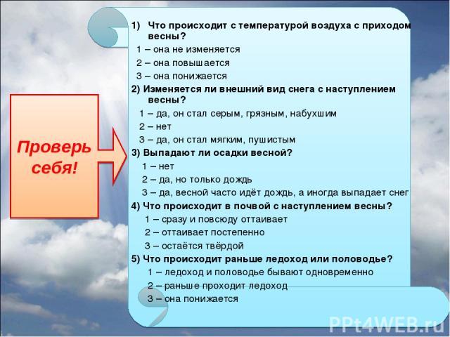 Что происходит с температурой воздуха с приходом весны? 1 – она не изменяется 2 – она повышается 3 – она понижается 2) Изменяется ли внешний вид снега с наступлением весны? 1 – да, он стал серым, грязным, набухшим 2 – нет 3 – да, он стал мягким, пуш…