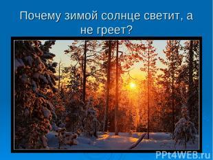 Почему зимой солнце светит, а не греет?