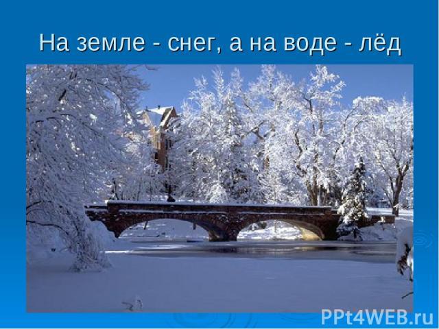 На земле - снег, а на воде - лёд