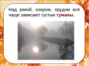 Над рекой, озером, прудом всё чаще зависают густые туманы.