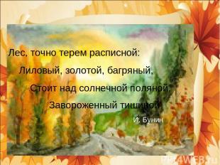 Лес, точно терем расписной: Лиловый, золотой, багряный, Стоит над солнечной поля