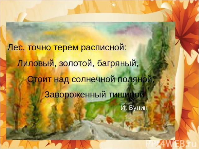 Лес, точно терем расписной: Лиловый, золотой, багряный, Стоит над солнечной поляной, Завороженный тишиной. И. Бунин