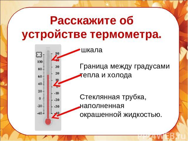 Расскажите об устройстве термометра. шкала Граница между градусами тепла и холода Стеклянная трубка, наполненная окрашенной жидкостью.