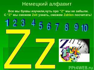 """Все мы буквы изучили,чуть про """"Z"""" мы не забыли. С """"Z"""" мы сможем Zeit узнать, смо"""