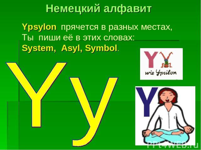 Ypsylon прячется в разных местах, Ты пиши её в этих словах: System, Asyl, Symbol. Немецкий алфавит
