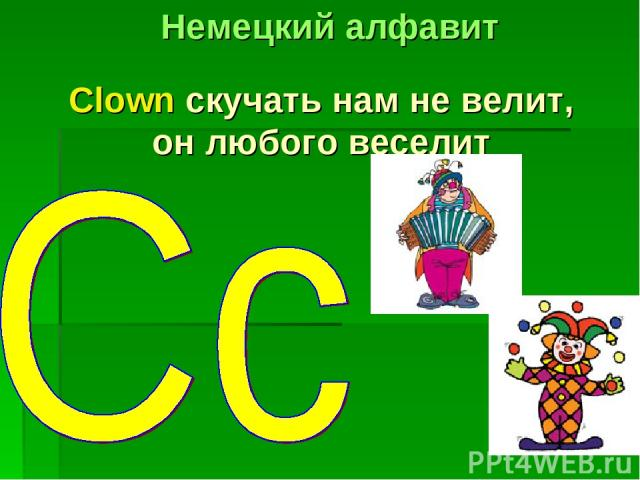 Clown скучать нам не велит, он любого веселит Немецкий алфавит
