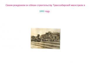 Своим рождением он обязан строительству Транссибирской магистрали в 1893 году.