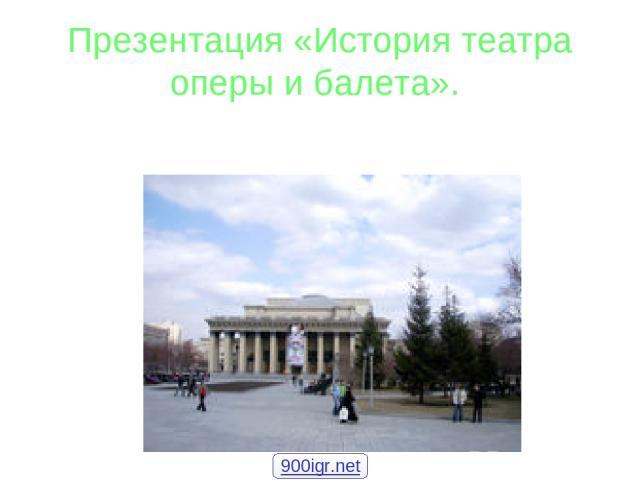 Презентация «История театра оперы и балета». 900igr.net