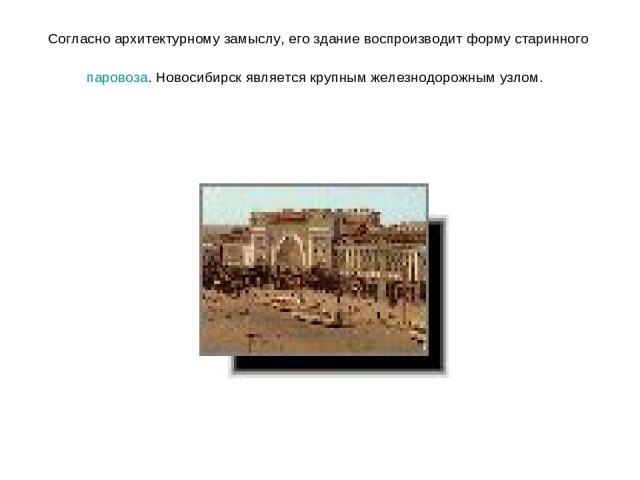 Согласно архитектурному замыслу, его здание воспроизводит форму старинного паровоза. Новосибирск является крупным железнодорожным узлом.