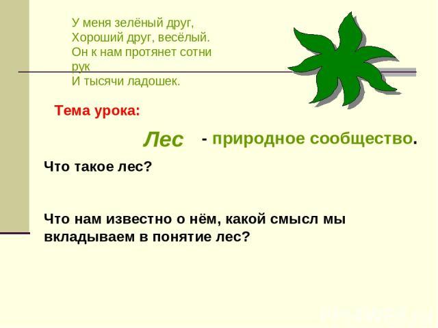 У меня зелёный друг, Хороший друг, весёлый. Он к нам протянет сотни рук И тысячи ладошек. Лес Что такое лес? Что нам известно о нём, какой смысл мы вкладываем в понятие лес? - природное сообщество. Тема урока: