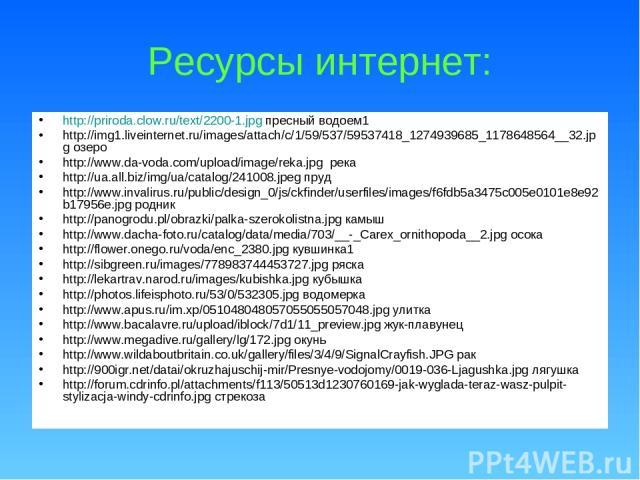 Ресурсы интернет: http://priroda.clow.ru/text/2200-1.jpg пресный водоем1 http://img1.liveinternet.ru/images/attach/c/1/59/537/59537418_1274939685_1178648564__32.jpg озеро http://www.da-voda.com/upload/image/reka.jpg река http://ua.all.biz/img/ua/cat…