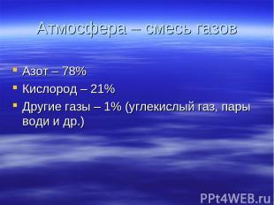 Атмосфера – смесь газов Азот – 78% Кислород – 21% Другие газы – 1% (углекислый г