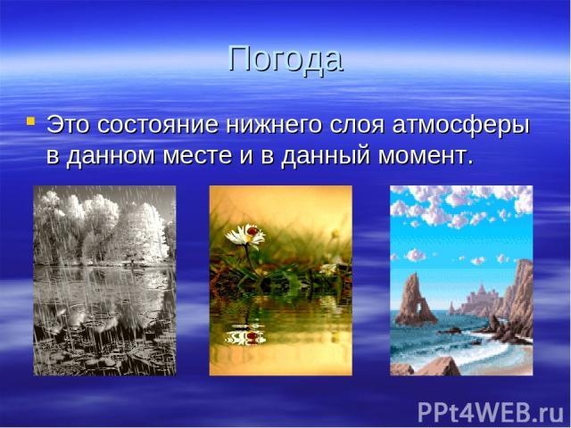 Погода Это состояние нижнего слоя атмосферы в данном месте и в данный момент.
