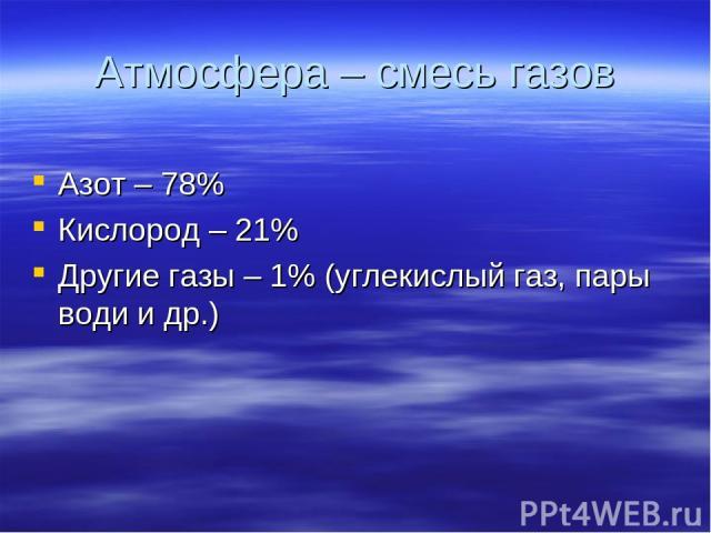 Атмосфера – смесь газов Азот – 78% Кислород – 21% Другие газы – 1% (углекислый газ, пары води и др.)