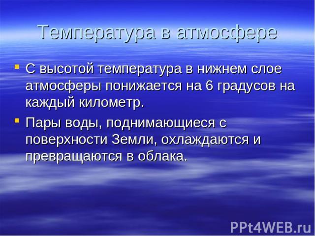 Температура в атмосфере С высотой температура в нижнем слое атмосферы понижается на 6 градусов на каждый километр. Пары воды, поднимающиеся с поверхности Земли, охлаждаются и превращаются в облака.