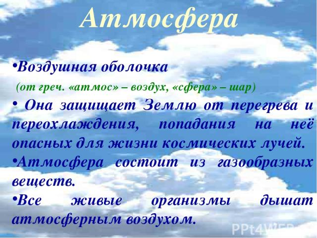 Атмосфера Воздушная оболочка (от греч. «атмос» – воздух, «сфера» – шар) Она защищает Землю от перегрева и переохлаждения, попадания на неё опасных для жизни космических лучей. Атмосфера состоит из газообразных веществ. Все живые организмы дышат атмо…