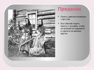 Прядение Прясть девочки начинали с детства. Был обычай ходить прясть к соседям,