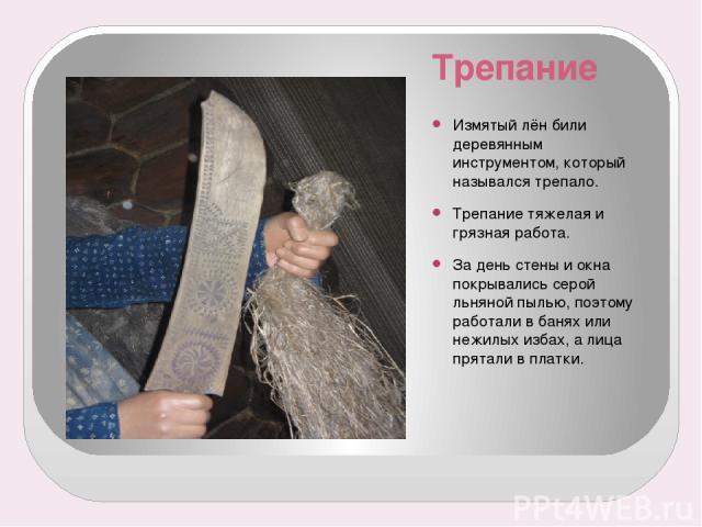 Трепание Измятый лён били деревянным инструментом, который назывался трепало. Трепание тяжелая и грязная работа. За день стены и окна покрывались серой льняной пылью, поэтому работали в банях или нежилых избах, а лица прятали в платки.