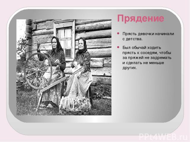 Прядение Прясть девочки начинали с детства. Был обычай ходить прясть к соседям, чтобы за пряжей не задремать и сделать не меньше других.