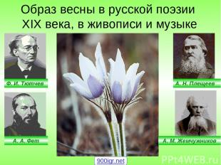 Ф. И. Тютчев А. А. Фет А. Н. Плещеев А. М. Жемчужников Образ весны в русской поэ