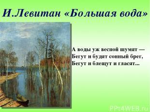 И.Левитан «Большая вода» А воды уж весной шумят— Бегут и будят сонный брег, Бег