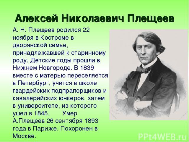 Алексей Николаевич Плещеев А. Н. Плещеев родился 22 ноября в Костроме в дворянской семье, принадлежавшей к старинному роду. Детские годы прошли в Нижнем Новгороде. В 1839 вместе с матерью переселяется в Петербург, учится в школе гвардейских подпрапо…