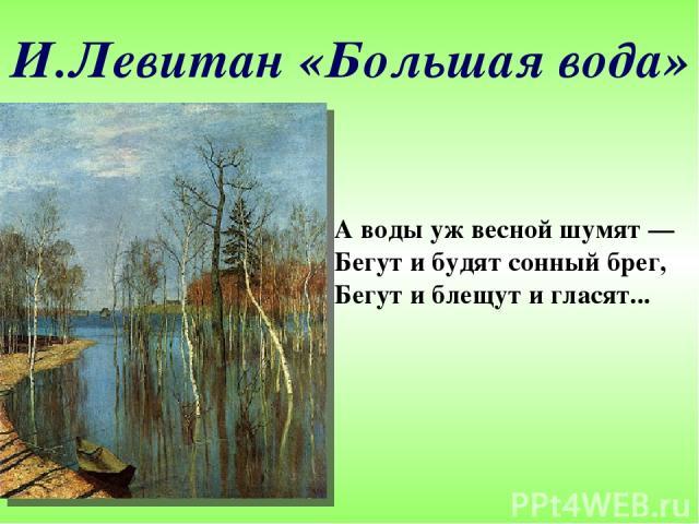И.Левитан «Большая вода» А воды уж весной шумят— Бегут и будят сонный брег, Бегут и блещут и гласят...